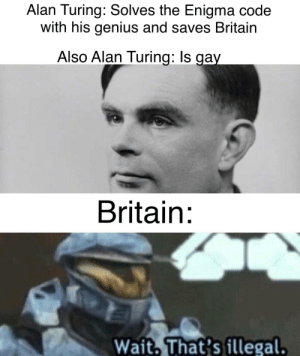 Genius, History, and Suicide: Alan Turing: Solves the Enigma code  with his genius and saves Britain  Also Alan Turing: Is gay  Britain:  Wait, That's illegal. Time to cause a great man to Kermit suicide