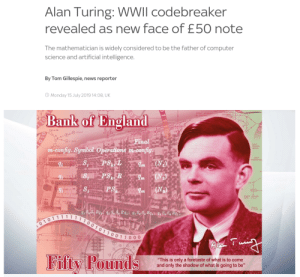 "England, News, and Bank: Alan Turing: WWII codebreaker  revealed as new face of £50 note  The mathematician is widely considered to be the father of computer  science and artificial intelligence.  By Tom Gillespie, news reporter  Monday 15 July 2019 14:08, UK  o  SOUCE  EIGHT SOURCES  OF INSTRUCTIGNE  Bank of England  32 or PC  START  CLEAR  Final  m-config. Symbol Operations m-config  sWITCH  ysiaticised  w  S  (N)  PS L  Ят  PS R  S  (N)  Lm  PS  (N  AD  m  ADER  Rag e So So Rs a Se S. Ra  111111 10010 1 100 1 10 00  So So R  EI 20  t LAY LN  Fifty Pounds  ""This is only a foretaste of what is to come  and only the shadow of what is going to be"" gay🖥️irl"