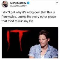 Life, Tbh, and Relatable: Alana Massey  @AlanaMassey  I don't get why it's a big deal that this is  Pennywise. Looks like every other clown  that tried to ruin my life. I'm still not over it tho tbh