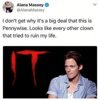 Hello, Life, and Memes: Alana Massey  @AlanaMassey  I don't get why it's a big deal that this is  Pennywise. Looks like every other clown  that tried to ruin my life. hello