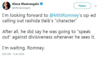 "Waiting..., Looking, and Character: Alana Mastrangelo  @ARmastrangelo  Follow  I'm looking forward to @MittRomney's op-ed  calling out rashida tlaib's ""character""  After all, he did say he was going to ""speak  out"" against divisiveness whenever he sees it  I'm waiting, Romney.  9:25 AM-4 Jan 2019"