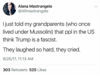 HAHA GOT EEEM!: Alana Mastrangelo  @ARmastrangelo  I just told my grandparents (who once  lived under Mussolini) that ppl in the US  think Trump is a fascist.  They laughed so hard, they cried.  8/25/17, 11:13 AM  303 Retweets 525 Likes HAHA GOT EEEM!