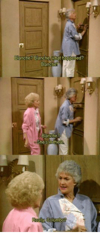 The Golden Girls: alanche Blanche what nappened  Blanche  Blanche?  She sin the The Golden Girls