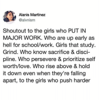"Girls, Love, and Memes: Alanis Martinez  @alvnism  Shoutout to the girls who PUT IN  MAJOR WORK. Who are up early as  hell for school/work. Girls that study.  Grind. Who know sacrifice & disci-  pline. Who persevere & prioritize self  worth/love. Who rise above & hold  it down even when they're falling  apart, to the girls who push harder Repost @projectcagedbirds: ""I dream it. I work hard. I grind til I own it"" 👸🏽"