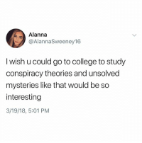 College, Memes, and Conspiracy: Alanna  @AlannaSweeney16  I wish u could go to college to study  conspiracy theories and unsolved  mysteries like that would be so  interesting  3/19/18, 5:01 PM Why the hell arent u following @kalesaladquotes