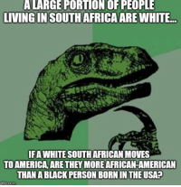 Advice, America, and Tumblr: ALARGE PORTION OF PEOPLE  LIVINGIN SOUTH AFRICAARE WHITE  IFA WHITE SOUTH AFRICAN MOVES  TO AMERICA ARE THEY MORE AFRICAN-AMERICAN  THAN A BLACK PERSON BORN IN THE USA?  gflipcom advice-animal:  Hint: Yes, I would say so, technically.