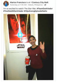 star war: Alarice Francisco is at Century City Mall  Yesterday at 7:40 AM Makati, Philippines.  I'm so excited to watch The Star War. #TeamDarkVader  #YesisaiditDarkVader #HijoAnongEpisodeNalto  STAR  WARS