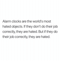 Memes, True, and Alarm: Alarm clocks are the world's most  hated objects. If they don't do their job  correctly, they are hated. But if they do  their job correctly, they are hated. True