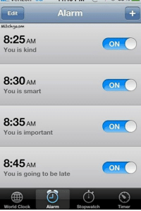 Alarm  Edit  Mitch gasm  8:25AM  You is kind  8:30AM  You is smart  8:35 AM  You is important  8:45AM  You is going to be late  World Clock  Alarm  Stopwatch  ON  ON  ON  ON  Timer