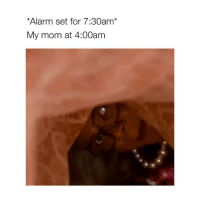 Alarm, Girl Memes, and Mom: Alarm set for 7:30am*  My mom at 4:00am