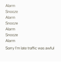 Memes, Sorry, and Traffic: Alarm  Snooze  Alarm  Snooze  Alarm  Snooze  Alarm  Sorry I'm late traffic was awful My morning routine 😬 Follow @suckstobeyouhun @suckstobeyouhun @suckstobeyouhun @suckstobeyouhun