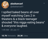 """me irl: alaskancar  @alaskancarl1  I spilled baked beans all over  myself watching Cars 2 in  theaters & a black teenager  shouted """"this nigga eating beans""""  & everyone laughed  1:49 AM 20 Jun 17  10.7K Retweets 28.3K Likes me irl"""