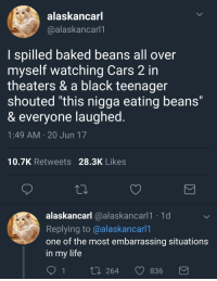 "Baked, Blackpeopletwitter, and Cars: alaskancar  @alaskancarl1  l spilled baked beans all over  myself watching Cars 2 in  theaters & a black teenager  shouted ""this nigga eating beans  & everyone laughed  1:49 AM 20 Jun 17  10.7K Retweets 28.3K Likes  alaskancarl @alaskancariT T  Replying to @alaskancari  one of the most embarrassing situations  in my life  1  t0 264 836"