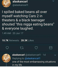 "Baked, Cars, and Funny: alaskancarl  @alaskancarl1  I spilled baked beans all over  myself watching Cars 2 in  theaters & a black teenager  shouted ""this nigga eating beans""  & everyone laughed.  1:49 AM 20 Jun 17  10.7K Retweets 28.3K Likes  alaskancarl @alaskancarl1 1d  Replying to @alaskancarl1  one of the most embarrassing situations  in my life Speaking of beans..I miss Even Stevens"