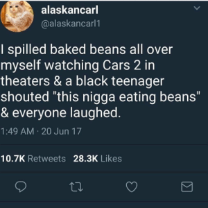 """meirl: alaskancarl  @alaskancarl1  I spilled baked beans all over  myself watching Cars 2 in  theaters & a black teenager  shouted """"this nigga eating beans""""  & everyone laughed  1:49 AM 20 Jun 17  Il  10.7K Retweets 28.3K Likes meirl"""
