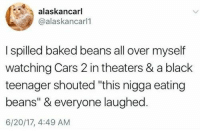 """Baked, Cars, and Black: alaskancarl  @alaskancarll  I spilled baked beans all over myself  watching Cars 2 in theaters & a black  teenager shouted """"this nigga eating  beans"""" & everyone laughed  6/20/17, 4:49 AM"""
