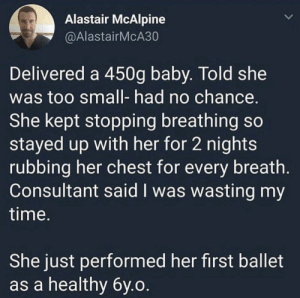 Time, Ballet, and Faith: Alastair McAlpine  @AlastairMcA30  Delivered a 450g baby. Told she  was too small- had no chance  She kept stopping breathing so  stayed up with her for 2 nights  rubbing her chest for every breath  Consultant said I was wasting my  time  She just performed her first ballet  as a healthy by.o Faith in humanity restored