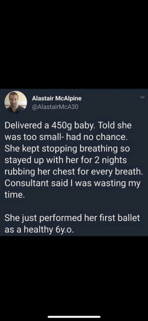 Time, Woot, and Ballet: Alastair McAlpine  @AlastairMcA30  Delivered a 450g baby. Told she  was too small- had no chance.  She kept stopping breathing so  stayed up with her for 2 nights  rubbing her chest for every breath.  Consultant said I was wasting my  time.  She just performed her first ballet  as a healthy 6y.o. Woot woot!