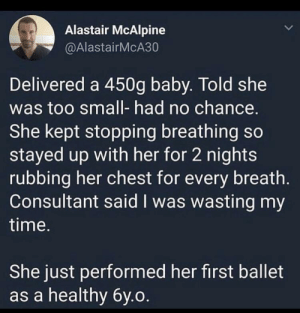 Tumblr, Blog, and Time: Alastair McAlpine  @AlastairMcA30  Delivered a 450g baby. Told she  was too small- had no chance.  She kept stopping breathing so  stayed up with her for 2 nights  rubbing her chest for every breath.  Consultant said I was wasting my  time.  She just performed her first ballet  as a healthy 6y.o awesomacious:  Found this gem off of r/WhitePeopleTwitter and thought it fit here