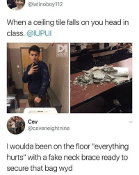"Fake, Head, and Memes: alatinoboy112  When a ceiling tile falls on you head in  class. @IUPUI  DA  Cev  @ceveneightnine  I woulda been on the floor ""everything  hurts"" with a fake neck brace ready to  secure that bag wyd 🤣WTH"