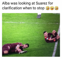 Memes, 🤖, and Looking: Alba was looking at Suarez for  clarification when to stop ( Are you done being hurt?! 👏😂