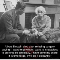 """Albert Einstein, Memes, and Einstein: Albert Einstein died after refusing surgery,  saying: """"I want to go when l want. It is tasteless  to prolong life artificially. have done my share,  it is time to go. I will do it elegantly.""""  fb.com/factsweird"""