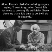 """Albert Einstein, Community, and Facebook: Albert Einstein died after refusing surgery,  saying: """"I want to go when I want. It is  tasteless to prolong life artificially. I have  done my share, it is time to go. I will do  it elegantly."""" At 76, Albert Einstein passed away from the rupture of an abdominal aortic aneurysm. Einstein refused surgery for the rupture, saying: """"I want to go when I want. It is tasteless to prolong life artificially. I have done my share, it is time to go. I will do it elegantly.""""  Pantheism: Everything is Connected, Everything is Divine Community: www.pantheism.com Facebook Group: www.facebook.com/groups/pantheism Recommended Reading List: http://bit.ly/pantheism_readinglist"""