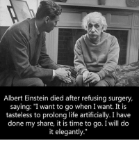"""Albert Einstein, Life, and Memes: Albert Einstein died after refusing surgery,  saying: """"I want to go when I want. It is  tasteless to prolong life artificially. I have  done my share, it is time to go. I will do  it elegantly."""" This man was a genius on so many levels"""
