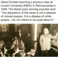 "Albert Einstein, Memes, and Nobel Prize: Albert Einstein teaching a physics class at  Lincoln University (HBCU in Pennsylvania) in  1946. The Nobel prize winning scientist said:  ""The separation of the races is not a disease  of colored people. It is a disease of white  people. I do not intend to be quiet about it. Six Ways Albert Einstein Fought for Civil Rights ➖➖➖➖➖➖➖➖➖➖➖➖➖➖➖➖➖➖ 1. Shortly before moving to America, Einstein backed a campaign to defend the Scottsboro Boys, nine Alabama teenagers who were falsely accused of rape in 1931. ➖➖➖➖➖➖➖➖➖➖➖➖➖➖➖➖➖➖ 2. When Princeton's Nassau Inn refused to rent a room to contralto opera star Marian Anderson because of her skin color, Einstein invited the singer home as his guest. Their friendship lasted from 1937 until his death in 1955, and Anderson stayed with the Einsteins whenever she visited Princeton. ➖➖➖➖➖➖➖➖➖➖➖➖➖➖➖➖➖➖ 3. In 1946, Einstein gave a rare speech at Lincoln University in Pennsylvania, a historically black university, where he also accepted an honorary degree. The appearance was significant because Einstein made a habit of turning down all requests to speak at universities. During his speech, he called racism ""a disease of white people."" ➖➖➖➖➖➖➖➖➖➖➖➖➖➖➖➖ ➖ ➖ 4. Einstein was a friend and supporter of African-American actor and singer Paul Robeson, who was blacklisted because of his civil rights work. The pair worked together in 1946 on an anti-lynching petition campaign. In 1952, when Robeson's career had bottomed out because of the blacklisting, Einstein invited Robeson to Princeton as a rebuke to the performer's public castigation. ➖➖➖➖➖➖➖➖➖➖➖➖➖➖➖➖➖➖ 5. For decades, Einstein offered public encouragement to the National Association for the Advancement of Colored People (NAACP) and its founder, W. E. B. Du Bois. And in 1951, when the federal government indicted the 83-year-old Du Bois as a ""foreign agent,"" Einstein offered to appear as a character witness during the trial. The potential publicity convinced the judge to drop the case. ➖➖➖➖➖➖➖➖➖➖➖➖➖➖➖➖➖➖ 6. In January 1946, Einstein published an essay, ""The Negro Question,"" in Pageant magazine in which he called racism America's ""worst disease."" livescience.com AlbertEinstein theblaquelioness"