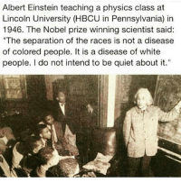 "Albert Einstein, Memes, and Nobel Prize: Albert Einstein teaching a physics class at  Lincoln University (HBCU in Pennsylvania) in  1946. The Nobel prize winning scientist said:  ""The separation of the races is not a disease  of colored people. It is a disease of white  people. I do not intend to be quiet about it."" Six Ways Albert Einstein Fought for Civil Rights ➖➖➖➖➖➖➖➖➖➖➖➖➖➖➖➖➖➖ 1. Shortly before moving to America, Einstein backed a campaign to defend the Scottsboro Boys, nine Alabama teenagers who were falsely accused of rape in 1931. ➖➖➖➖➖➖➖➖➖➖➖➖➖➖➖➖➖➖ 2. When Princeton's Nassau Inn refused to rent a room to contralto opera star Marian Anderson because of her skin color, Einstein invited the singer home as his guest. Their friendship lasted from 1937 until his death in 1955, and Anderson stayed with the Einsteins whenever she visited Princeton. ➖➖➖➖➖➖➖➖➖➖➖➖➖➖➖➖➖➖ 3. In 1946, Einstein gave a rare speech at Lincoln University in Pennsylvania, a historically black university, where he also accepted an honorary degree. The appearance was significant because Einstein made a habit of turning down all requests to speak at universities. During his speech, he called racism ""a disease of white people."" ➖➖➖➖➖➖➖➖➖➖➖➖➖➖➖➖ ➖ ➖ 4. Einstein was a friend and supporter of African-American actor and singer Paul Robeson, who was blacklisted because of his civil rights work. The pair worked together in 1946 on an anti-lynching petition campaign. In 1952, when Robeson's career had bottomed out because of the blacklisting, Einstein invited Robeson to Princeton as a rebuke to the performer's public castigation. ➖➖➖➖➖➖➖➖➖➖➖➖➖➖➖➖➖➖ 5. For decades, Einstein offered public encouragement to the National Association for the Advancement of Colored People (NAACP) and its founder, W. E. B. Du Bois. And in 1951, when the federal government indicted the 83-year-old Du Bois as a ""foreign agent,"" Einstein offered to appear as a character witness during the trial. The potential publicity convinced the judge to drop the case. ➖➖➖➖➖➖➖➖➖➖➖➖➖➖➖➖➖➖ 6. In January 1946, Einstein published an essay, ""The Negro Question,"" in Pageant magazine in which he called racism America's ""worst disease."" livescience.com AlbertEinstein @theblaquelioness 17thsoulja"