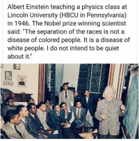 "Albert Einstein, America, and Blackhistory: Albert Einstein teaching a physics class at  Lincoln University (HBCU in Pennsylvania)  in 1946. The Nobel prize winning scientist  said: ""The separation of the races is not a  disease of colored people. It is a disease of  white people. I do not intend to be quiet  about it."" Repost @theblaquelioness - Six Ways Albert Einstein Fought for Civil Rights. ┈┈┈┈┈┈┈┈┈┈┈┈┈┈┈┈┈┈┈┈┈ 1. Shortly before moving to America, Einstein backed a campaign to defend the Scottsboro Boys, nine Alabama teenagers who were falsely accused of rape in 1931. ┈┈┈┈┈┈┈┈┈┈┈┈┈┈┈┈┈┈┈┈┈ 2. When Princeton's Nassau Inn refused to rent a room to contralto opera star Marian Anderson because of her skin color, Einstein invited the singer home as his guest. Their friendship lasted from 1937 until his death in 1955, and Anderson stayed with the Einsteins whenever she visited Princeton. ┈┈┈┈┈┈┈┈┈┈┈┈┈┈┈┈┈┈┈┈┈ 3. In 1946, Einstein gave a rare speech at Lincoln University in Pennsylvania, a historically black university, where he also accepted an honorary degree. The appearance was significant because Einstein made a habit of turning down all requests to speak at universities. During his speech, he called racism ""a disease of white people."" ┈┈┈┈┈┈┈┈┈┈┈┈┈┈┈┈┈┈┈┈┈ 4. Einstein was a friend and supporter of African-American actor and singer Paul Robeson, who was blacklisted because of his civil rights work. The pair worked together in 1946 on an anti-lynching petition campaign. In 1952, when Robeson's career had bottomed out because of the blacklisting, Einstein invited Robeson to Princeton as a rebuke to the performer's public castigation. ┈┈┈┈┈┈┈┈┈┈┈┈┈┈┈┈┈┈┈┈┈ 5. For decades, Einstein offered public encouragement to the National Association for the Advancement of Colored People (NAACP) and its founder, W. E. B. Du Bois. And in 1951, when the federal government indicted the 83-year-old Du Bois as a ""foreign agent,"" Einstein offered to appear as a character witness during the trial. The potential publicity convinced the judge to drop the case. ┈┈┈┈┈┈┈┈┈┈┈┈┈┈┈┈┈┈┈┈┈ 6. In January 1946, Einstein published an essay, ""The Negro Question,"" in Pageant magazine in which he called racism America's ""worst disease."" . AlbertEinstein BlackHistory BlackHistoryMonth BlackBoyJoy BlackGirlMagic physics einstein science history pennsylvania"