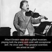 """violins: Albert Einstein was also a gifted musician,  playing both the plano and Violin With exceptional  skill. He once said: """"The greatest scientists  are artists as well.""""  fb.com/facts Weird"""