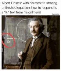 "Albert Einstein, Tumblr, and Blog: Albert Einstein with his most frustrating  unfinished equation, how to respond to  a ""K."" text from his girlfriend  @wittyidiot  ke fakehistory:Circa 2010 Oc"
