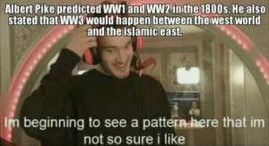 Let's go that means ww4 won't happen: Albert Pike predicted WW1 and WW2 in the 1800s. He also  stated that WW3 would happen between the west world  and the islamic east.  Im beginning to see a pattern here that im  not so sure i like Let's go that means ww4 won't happen