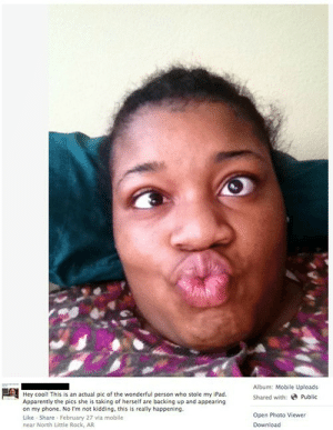 Woman Steals iPad, Takes Selfies, Selfies Auto-Upload to Original Owner's Facebook via iCloudhttp://meme-rage.tumblr.com: Album: Mobile Uploads  Hey cooll This is an actual pic of the wonderful person who stole my iPad.  Apparently the pics she is taking of herself are backing up and appearing  on my phone. No I'm not kidding, this is really happening.  Like - Share - February 27 via mobile  near North Little Rock, AR  Shared with: e Public  Open Photo Viewer  Download Woman Steals iPad, Takes Selfies, Selfies Auto-Upload to Original Owner's Facebook via iCloudhttp://meme-rage.tumblr.com
