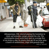 Homeless, Memes, and Albuquerque: Albuquerque, NM, started paying the homeless to  clean up homeless camps around the city. The  participants must work hard and on average five  to six hours a day. In return they get $9 an hour plus  a lunch of sandwiches, chips and granola bars.  Weird World What are your thoughts on this?