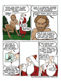 NEW SASSY DUMBLEDORE COMIC OUT GUYS THIS IS FANTASTIC - Aurora ϟ: ALBus, YOUR OFFER IS VERY  FACE IT A CENTAUR TEACHER  FLATTERING BUT I CANNOT  WOULD NEVER BE RESPECTED  BECOME THE NEW DIVINATION  By THE STUDENTS  TEACHER  DON'T WORRY ABOUT THAT  SORRY  WHY NOT  FIRENZE  WE REALLY  NEED you  ONE OF OUR STUDENTS  IS HALF PART HORSE AS  WELL AND THE OTHER  KIDS ARE COOL WITH IT  THE HORSE PART  HIS NAME IS  DRACO MALFOy  IS HIS FACE  HE'S POPULAR  I DONT THINK THAT  WITH THE NERDS  HE LIKES IT THAT You  CARRY A PICTURE OF  HIM AROUND  COME ON  WHAT IS HE  GOING TO DO  ALBus you ARE  KILL ME?  SHOWING ME THE  WRONG PICTURE THIS  CHILD CLEARLY HAS  TWO LEGS  FLOCCINAUCINIHILIPILIFICATIONA TUMBLR.COM NEW SASSY DUMBLEDORE COMIC OUT GUYS THIS IS FANTASTIC - Aurora ϟ