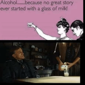 Fixed it: Alcohol.because no great story  ever started with a glass of milk! Fixed it
