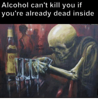 Alcohol: Alcohol can't kill you if  you're already dead inside  DARK  HUMOR