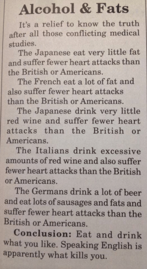 Apparently, Beer, and Funny: Alcohol & Fats  It's a relief to know the truth  after all those conflicting medical  studies.  The Japanese eat very little fat  and suffer fewer heart attacks than  the British or Americans.  The French eat a lot of fat and  also suffer fewer heart attacks  than the British or Americans.  The Japanese drink very little  red wine and suffer fewer heart  attacks than the British or  Americans.  The Italians drink excessive  amounts of red wine and also suffer  fewer heart attacks than the British  or Americans.  The Germans drink a lot of beer  and eat lots of sausages and fats and  suffer fewer heart attacks than the  British or Americans.  Conclusion: Eat and drink  what you like. Speaking English is  apparently what kills you. Parler Anglais Vous Tue via /r/funny https://ift.tt/2yE4fJ2