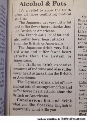 srsfunny:I Should Stop Speaking English: Alcohol & Fats  It's a relief to know the truth  after all those conflicting medical  studies.  On  Drug  The Japanese eat very little fat twobe  and suffer fewer heart attacks thanof a  the British or Americans.  Lifest  The French eat a lot of fat and Longe  labeli  conta  also suffer fewer heart attacks  than the British or Americans.  The Japanese drink very little amou  cored  chered wine and suffer fewer heart  attacks than the British orerta  evider  seleni  The Italians drink excessive forms  amounts of red wine and also suffer deterı  fewer heart attacks than the British and n  High Americans.  ORA  v  Be  or Americans.  The Germans drink a lot of beer  antic  and eat lots of sausages and fats and Some  suffer fewer heart attacks than the cot  antic  Howe  Conclusion: Eat and drink evide  British or Americans.  what you like. Speaking English is T  apparently what kills you.  consi  you should probably go to TheMetaPicture.com srsfunny:I Should Stop Speaking English