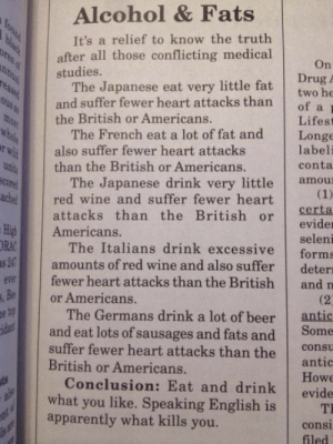 This is the best nutrition advice ever.: Alcohol & Fats  It's a relief to know the truth  after all those conflicting medical  On  Drug A  two he  studies.  The Japanese eat very little fat  and suffer fewer heart attacks than of a  the British or Americans.  Lifest  The French eat a lot of fat and Longe  labeli  conta  also suffer fewer heart attacks  than the British or Americans.  The Japanese drink very little amou  attacks than the British or Certa  ared wine and suffer fewer heart  evider  seleni  The Italians drink excessive forms  amounts of red wine and also suffer deter  iAmericans.  RA  er  fewer heart attacks than the British and n  and eat lots of sausages and fats and Some  Conclusion: Eat and drink evide  or Americans.  (2  The Germans drink a lot of beer antic  suffer fewer heart attacks than the c  British or Americans.  antic  Howe  what you like. Speaking English isT  apparently what kills you.  consi  filed This is the best nutrition advice ever.