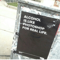 Life, Photoshop, and Alcohol: ALCOHOL  IS LIKE  PHOTOSHOP  FOR REAL LIFE.