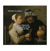 Alcohol, Classical Art, and Poison: Alcohol is poison  Why do you  drink it then?  Because there are  things inside of me  that I need to kill Well