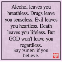 Drugs, God, and Memes: Alcohol leaves you  breathless. Drugs leave  you senseless. Evil leaves  you heartless. Death  leaves you lifeless. But  GOD won't leave you  regardless.  Say if you  believe.  PSALM 23:1 The Lord is my Shepherd; I shall not Want. - Psalm23:1