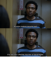Movies, Alcohol, and Lifetime: Alcohol makes people sad  It's like the Lifetime movies of beverages.