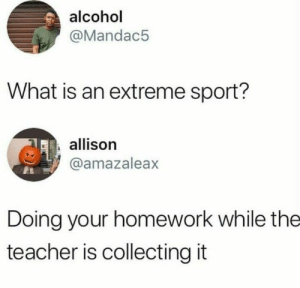 #lol #Comedy #relatable: alcohol  @Mandac5  What is an extreme sport?  allison  @amazaleax  Doing your homework while the  teacher is collecting it #lol #Comedy #relatable