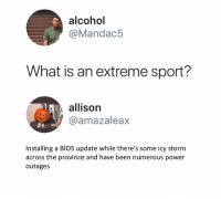 Alcohol, Power, and What Is: alcohol  @Mandac5  What is an extreme sport?  allison  @amazaleax  Installing a BIOS update while there's some icy storm  across the province and have been numerous power  outages No mans land