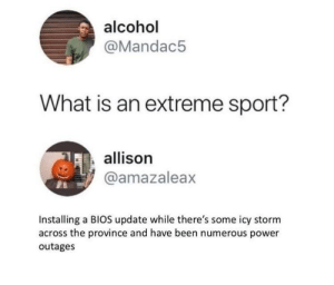 What's an extreme sport?: alcohol  @Mandac5  What is an extreme sport?  allison  @amazaleax  Installing a BIOS update while there's some icy storm  across the province and have been numerous power  outages What's an extreme sport?