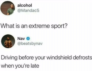 Driving, Winter, and Alcohol: alcohol  @Mandac5  What is an extreme sport?  @beatsbynav  Driving before your windshield defrosts  when you're late Everyday In Winter